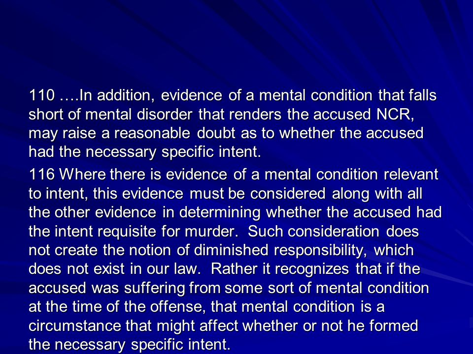 110 ….In addition, evidence of a mental condition that falls short of mental disorder that renders the accused NCR, may raise a reasonable doubt as to whether the accused had the necessary specific intent.