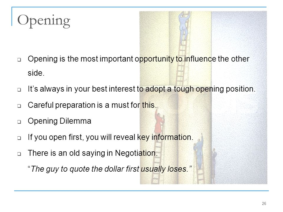 Opening Opening is the most important opportunity to influence the other side. It's always in your best interest to adopt a tough opening position.