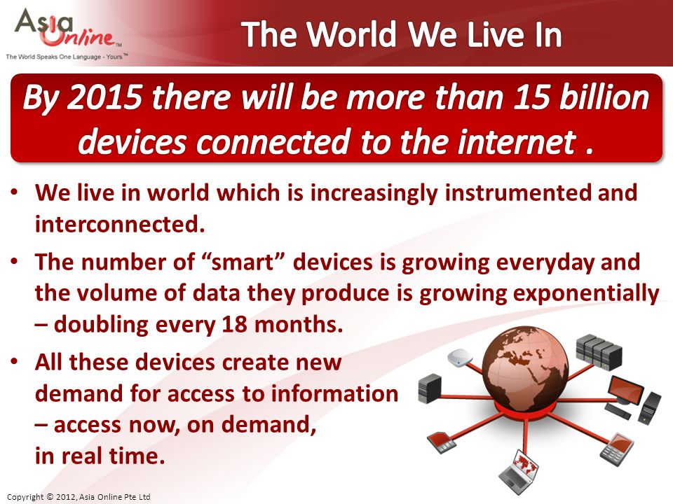 The World We Live In By 2015 there will be more than 15 billion devices connected to the internet .