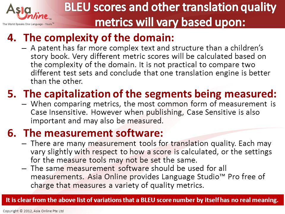 BLEU scores and other translation quality metrics will vary based upon: