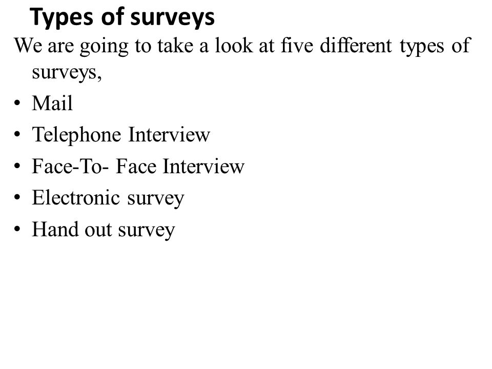 Types of surveys We are going to take a look at five different types of surveys, Mail. Telephone Interview.