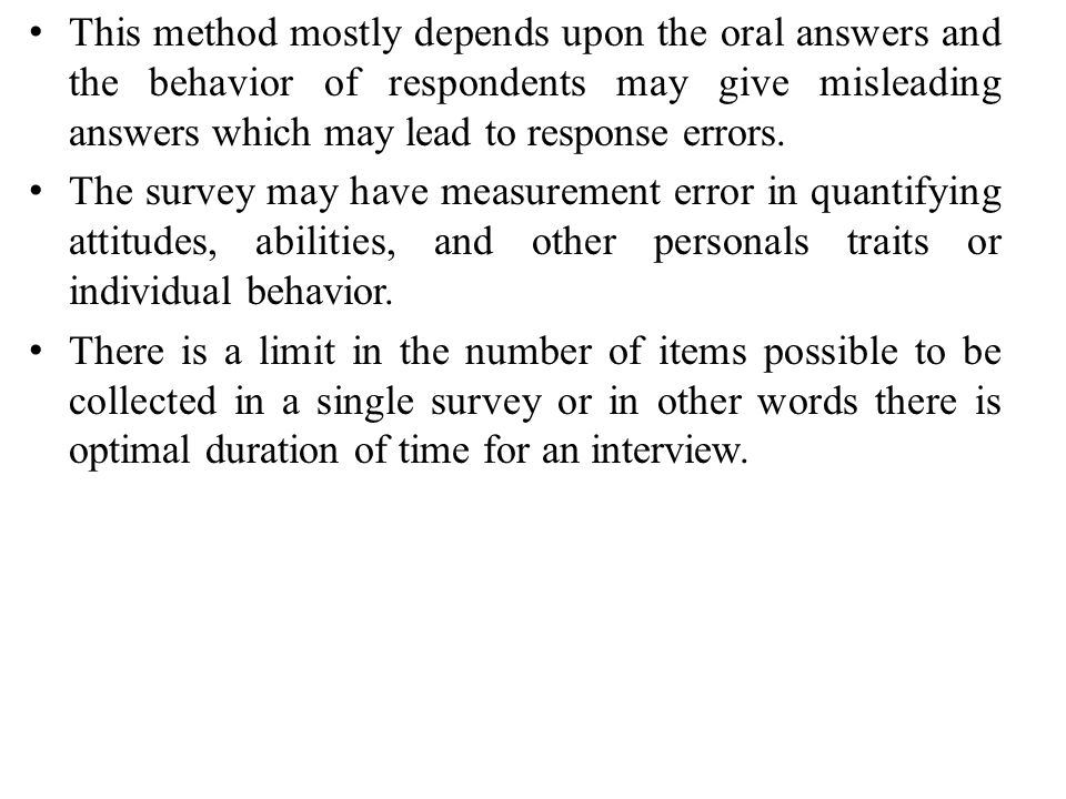 This method mostly depends upon the oral answers and the behavior of respondents may give misleading answers which may lead to response errors.