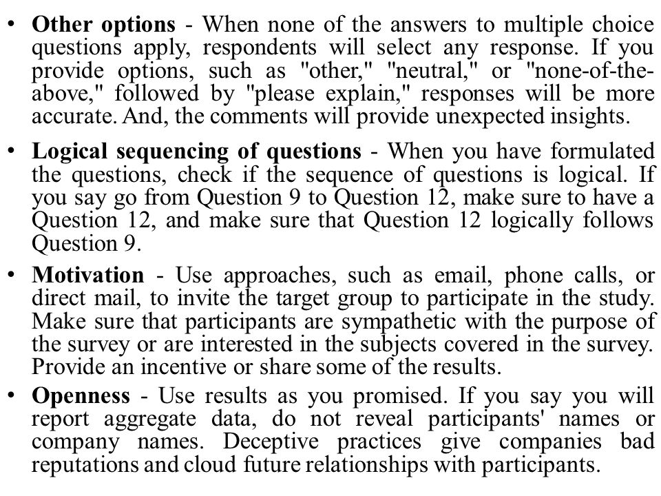 Other options - When none of the answers to multiple choice questions apply, respondents will select any response. If you provide options, such as other, neutral, or none-of-the-above, followed by please explain, responses will be more accurate. And, the comments will provide unexpected insights.