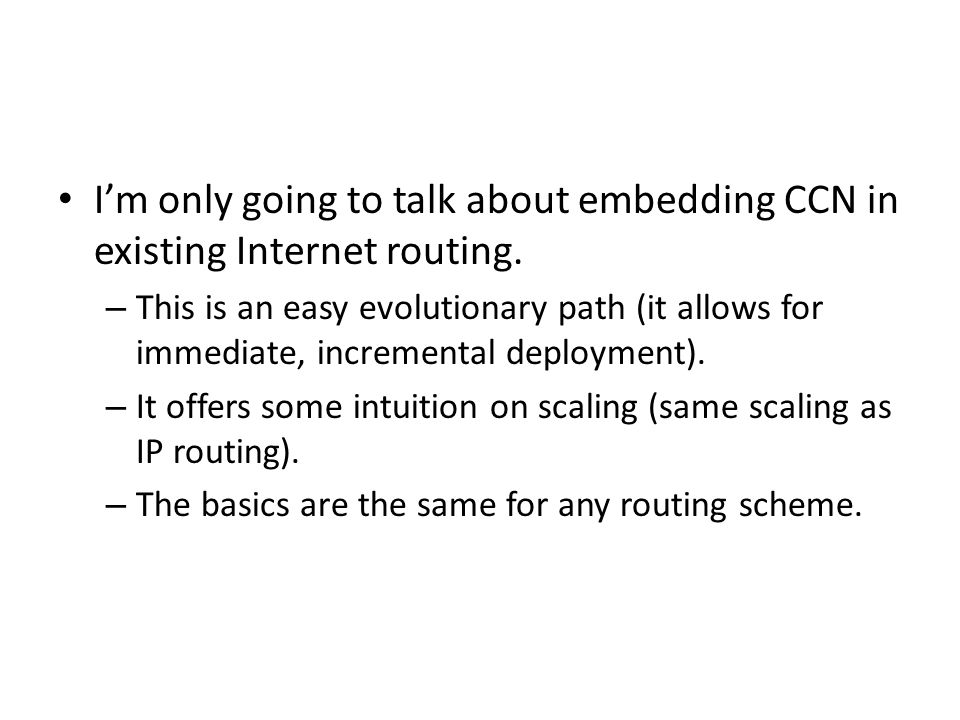 I'm only going to talk about embedding CCN in existing Internet routing.