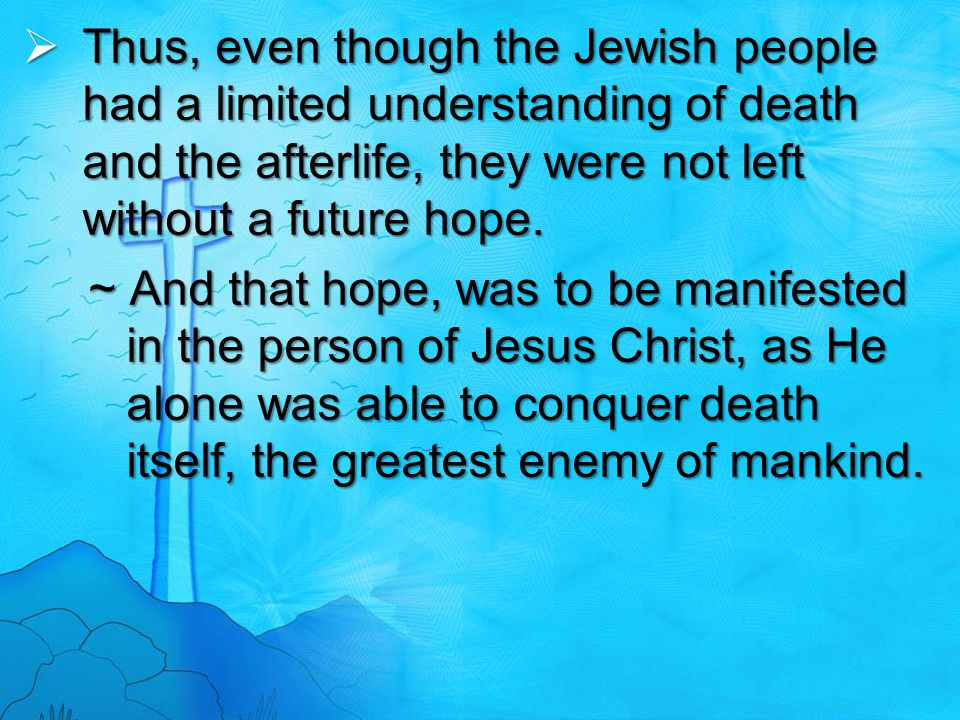 Thus, even though the Jewish people had a limited understanding of death and the afterlife, they were not left without a future hope.