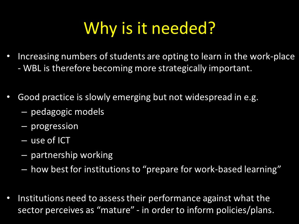 Why is it needed Increasing numbers of students are opting to learn in the work-place - WBL is therefore becoming more strategically important.