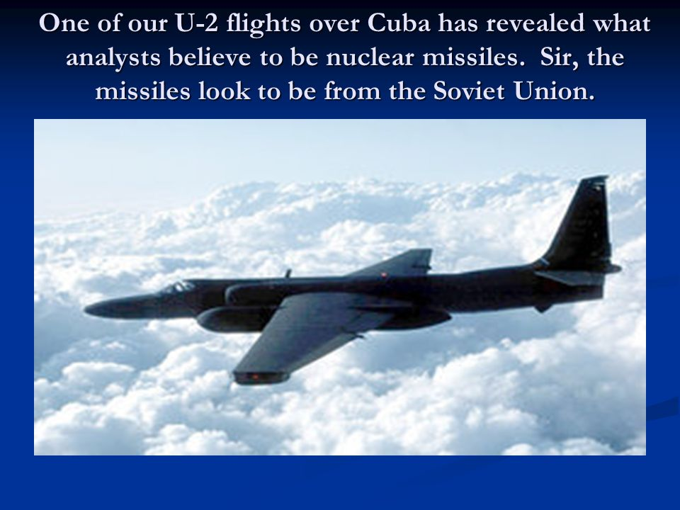 One of our U-2 flights over Cuba has revealed what analysts believe to be nuclear missiles.
