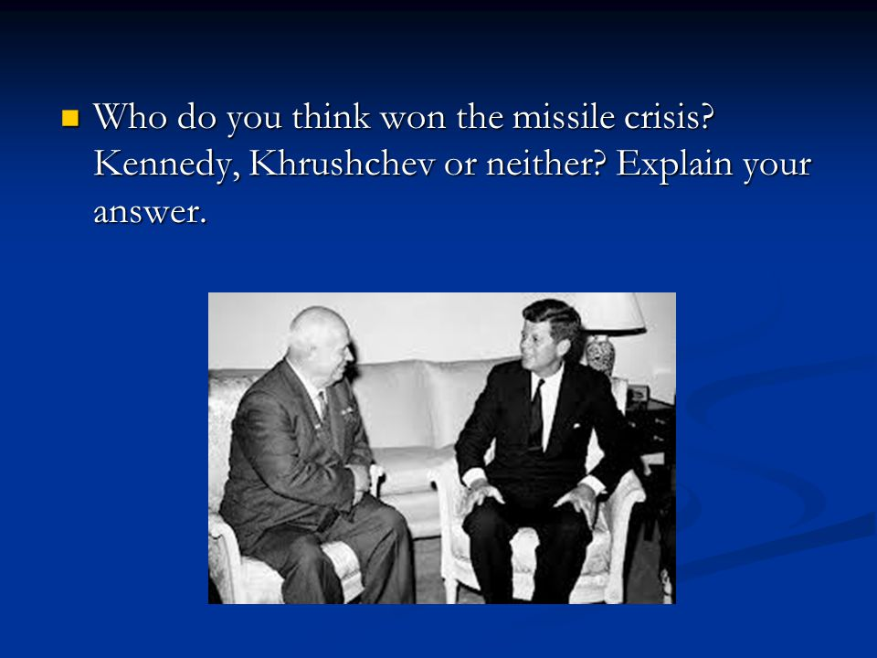 Who do you think won the missile crisis Kennedy, Khrushchev or neither Explain your answer.