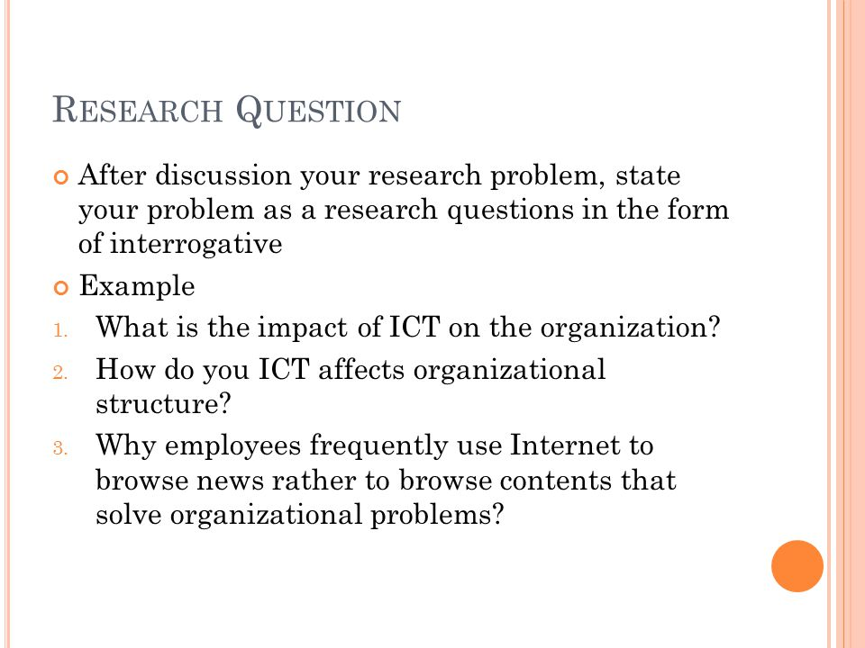 Research Question After discussion your research problem, state your problem as a research questions in the form of interrogative.