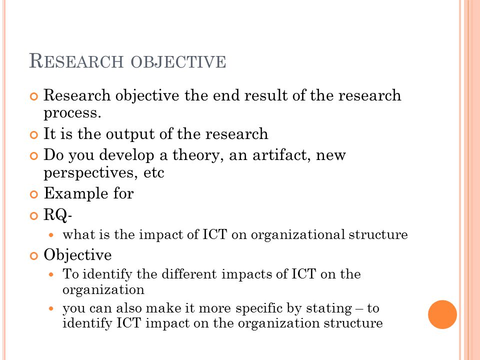 Research objective Research objective the end result of the research process. It is the output of the research.