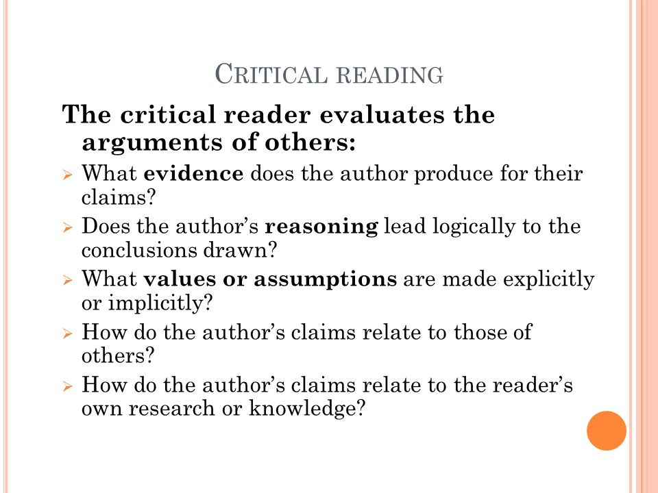 Critical reading The critical reader evaluates the arguments of others: What evidence does the author produce for their claims
