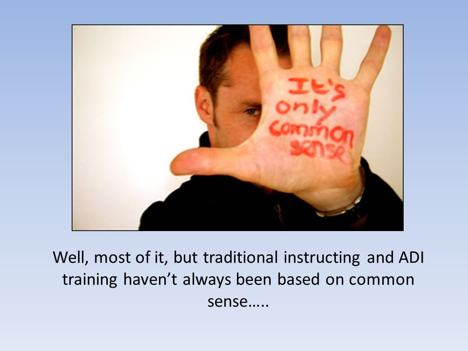Well, most of it, but traditional instructing and ADI training haven't always been based on common sense…..