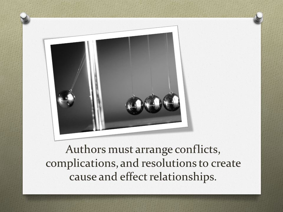 Authors must arrange conflicts, complications, and resolutions to create cause and effect relationships.