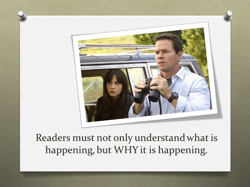 Readers must not only understand what is happening, but WHY it is happening.