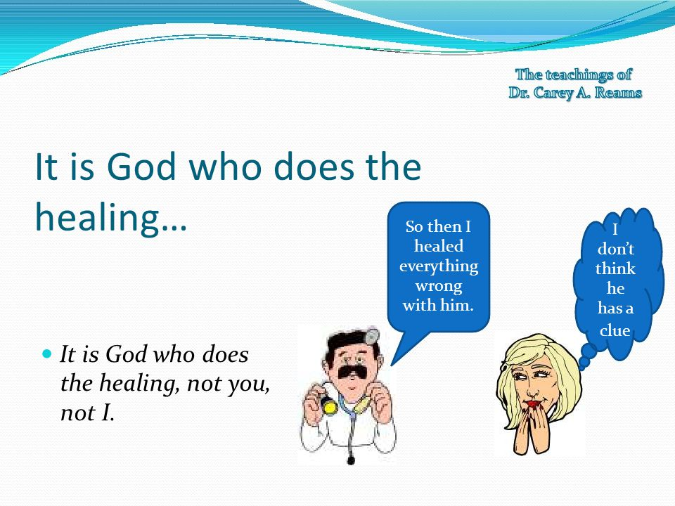 It is God who does the healing…  It is God who does So then I I