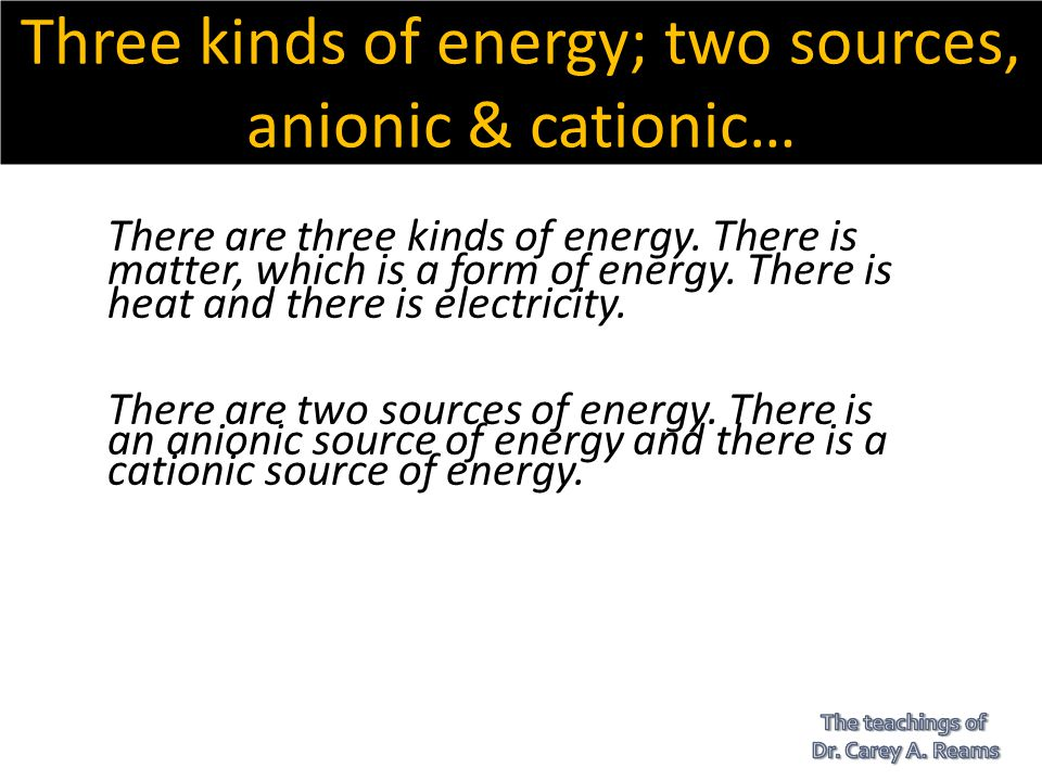 Three kinds of energy; two sources, anionic & cationic…