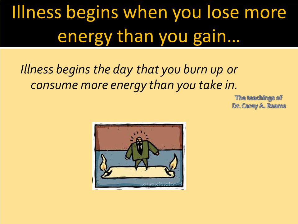 Illness begins when you lose more energy than you gain…