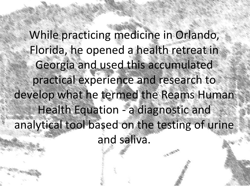While practicing medicine in Orlando, Florida, he opened a health retreat in Georgia and used this accumulated practical experience and research to develop what he termed the Reams Human Health Equation - a diagnostic and analytical tool based on the testing of urine and saliva.