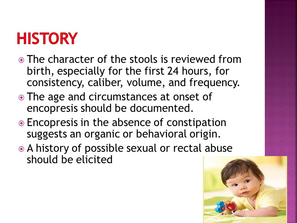 History The character of the stools is reviewed from birth, especially for the first 24 hours, for consistency, caliber, volume, and frequency.