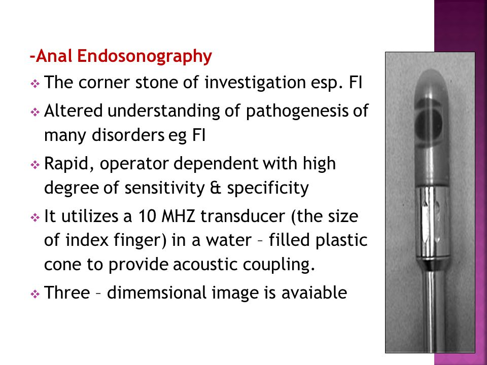 -Anal Endosonography The corner stone of investigation esp. FI. Altered understanding of pathogenesis of many disorders eg FI.