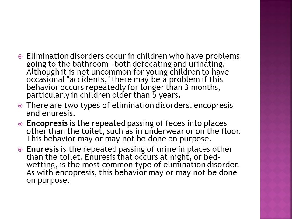 Elimination disorders occur in children who have problems going to the bathroom—both defecating and urinating. Although it is not uncommon for young children to have occasional accidents, there may be a problem if this behavior occurs repeatedly for longer than 3 months, particularly in children older than 5 years.