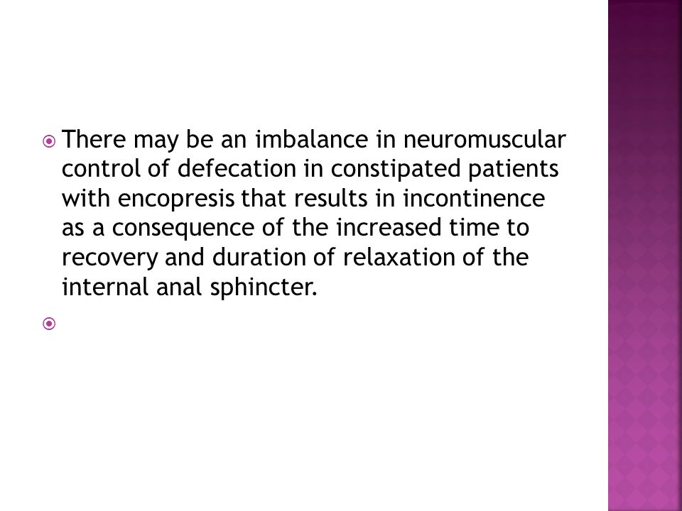 There may be an imbalance in neuromuscular control of defecation in constipated patients with encopresis that results in incontinence as a consequence of the increased time to recovery and duration of relaxation of the internal anal sphincter.