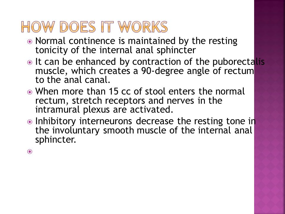 How does it works Normal continence is maintained by the resting tonicity of the internal anal sphincter.