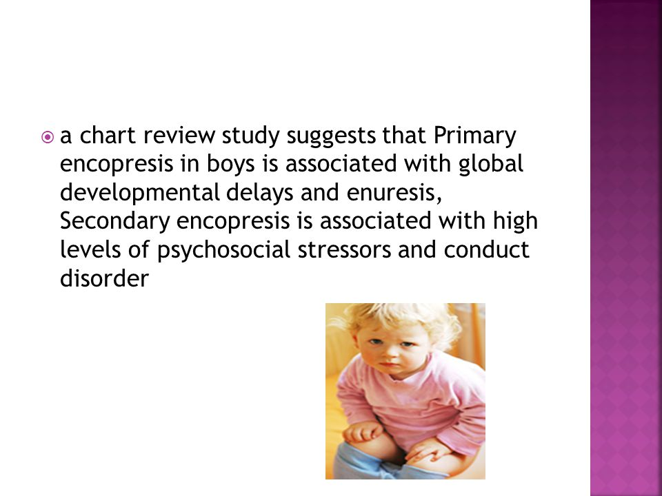 a chart review study suggests that Primary encopresis in boys is associated with global developmental delays and enuresis, Secondary encopresis is associated with high levels of psychosocial stressors and conduct disorder