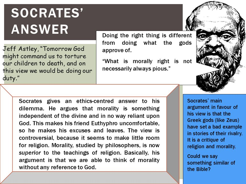 Socrates' Answer Doing the right thing is different from doing what the gods approve of. What is morally right is not necessarily always pious.