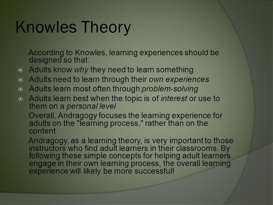 Knowles Theory According to Knowles, learning experiences should be designed so that: Adults know why they need to learn something.