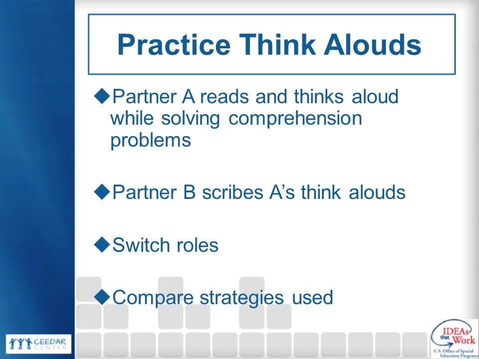 Practice Think Alouds Partner A reads and thinks aloud while solving comprehension problems. Partner B scribes A's think alouds.
