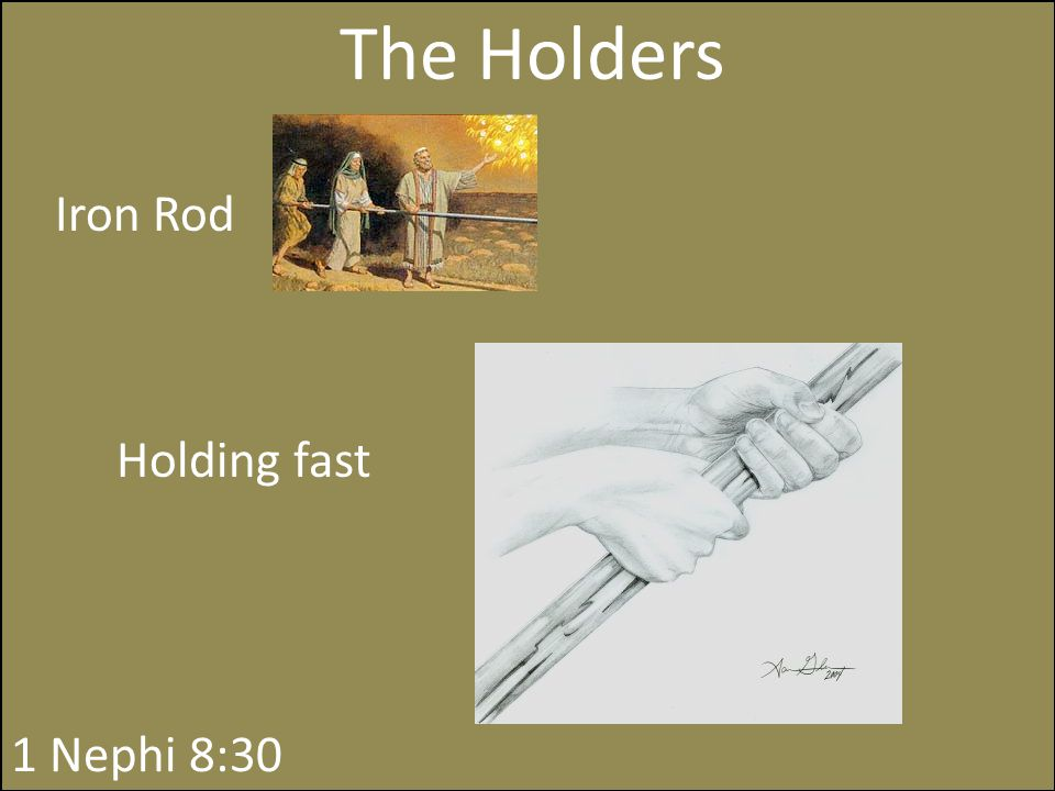 The Holders Iron Rod The word of God Holding fast 1 Nephi 8:30