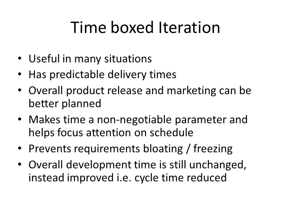 Time boxed Iteration Useful in many situations