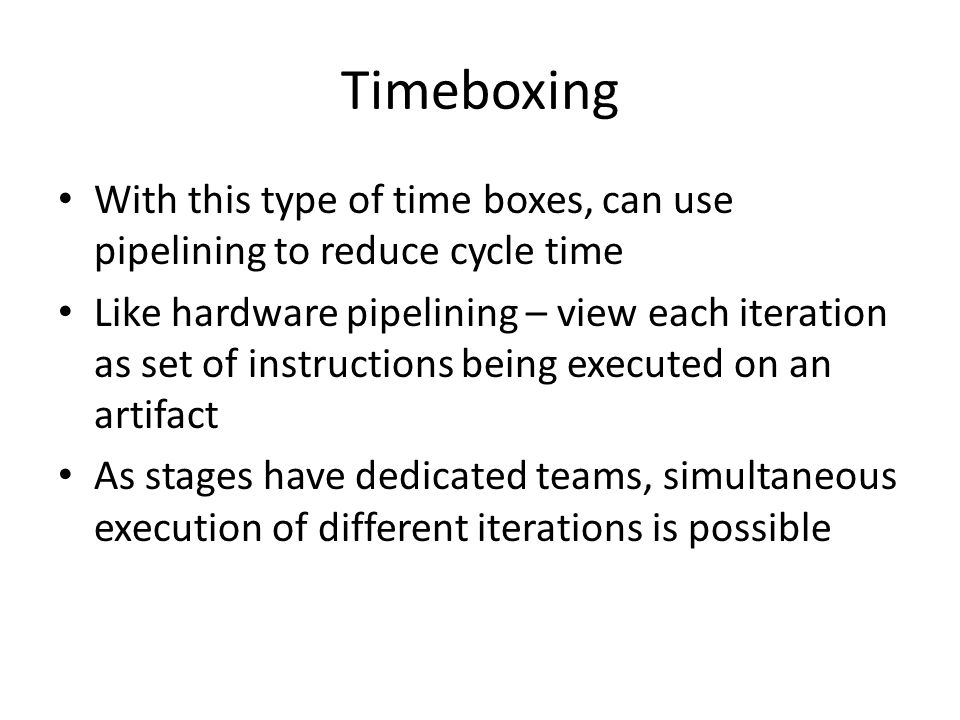 Timeboxing With this type of time boxes, can use pipelining to reduce cycle time.