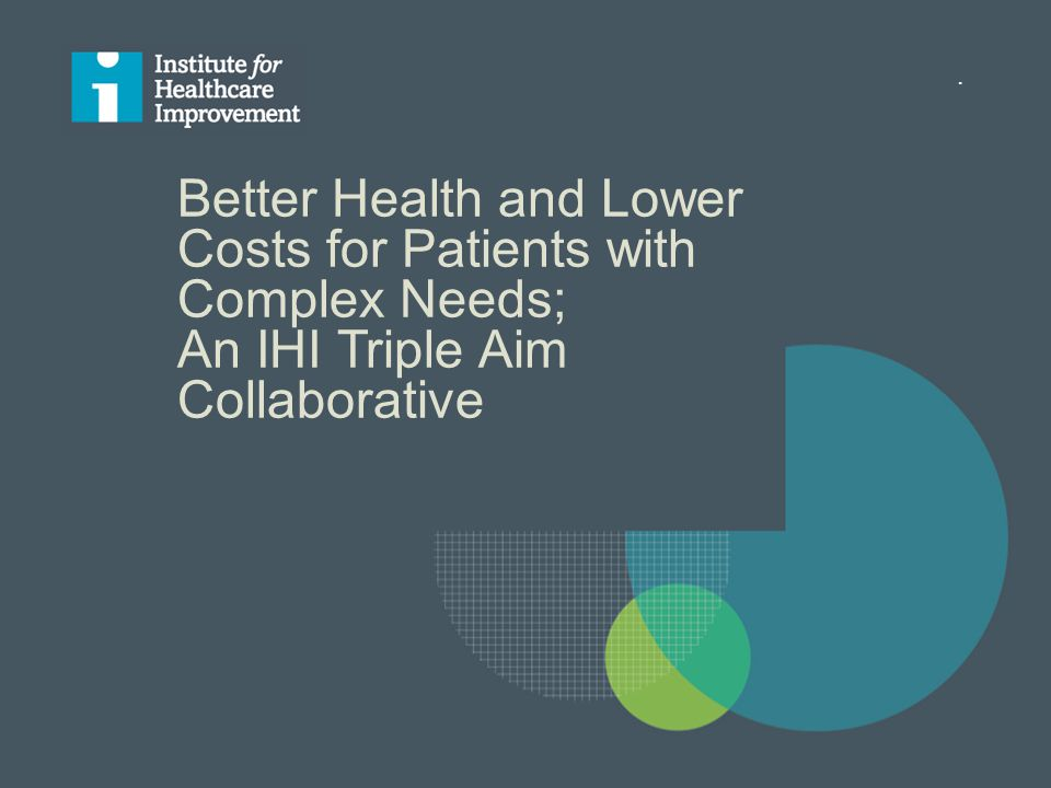 . Better Health and Lower Costs for Patients with Complex Needs; An IHI Triple Aim Collaborative
