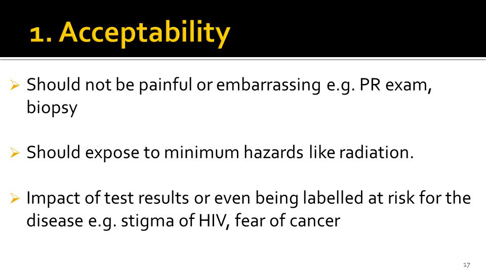 1. Acceptability Should not be painful or embarrassing e.g. PR exam, biopsy. Should expose to minimum hazards like radiation.