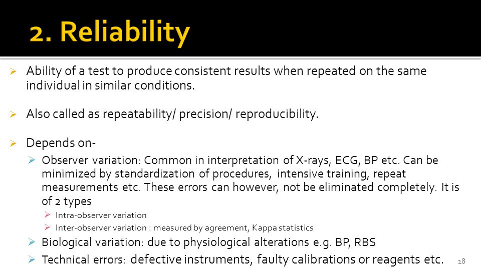 2. Reliability Ability of a test to produce consistent results when repeated on the same individual in similar conditions.