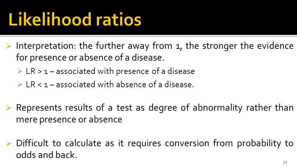 Likelihood ratios Interpretation: the further away from 1, the stronger the evidence for presence or absence of a disease.