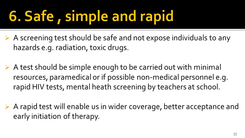 6. Safe , simple and rapid A screening test should be safe and not expose individuals to any hazards e.g. radiation, toxic drugs.