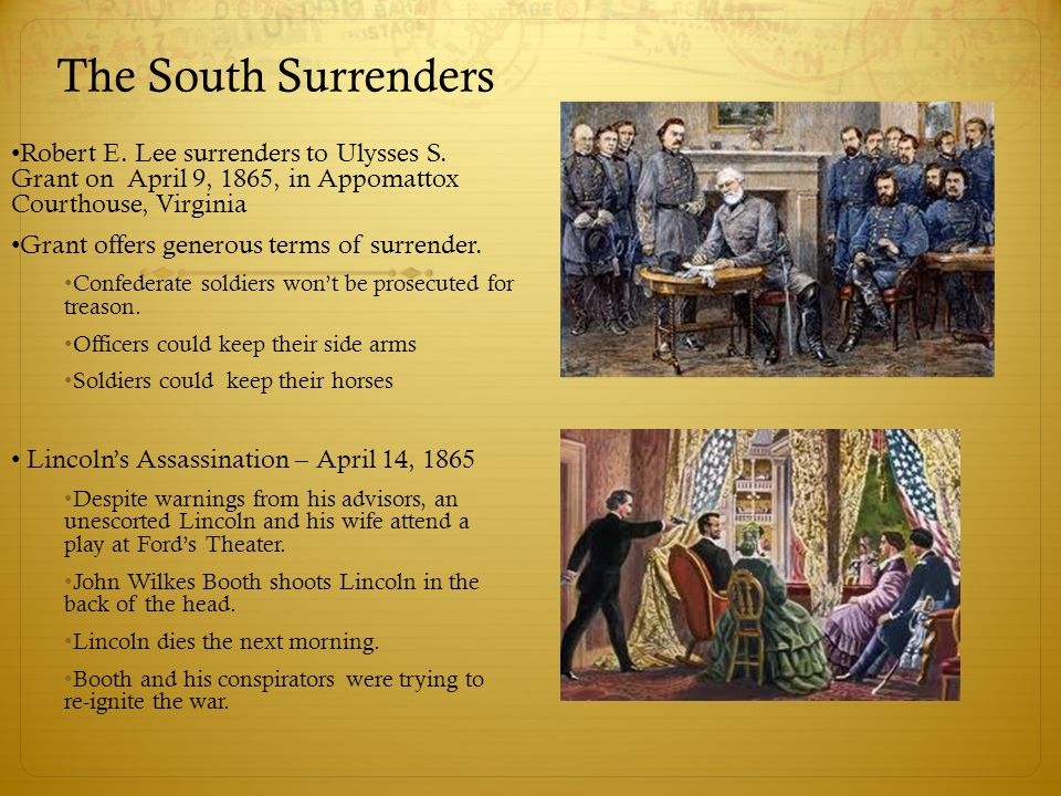 The South Surrenders Robert E. Lee surrenders to Ulysses S. Grant on April 9, 1865, in Appomattox Courthouse, Virginia.