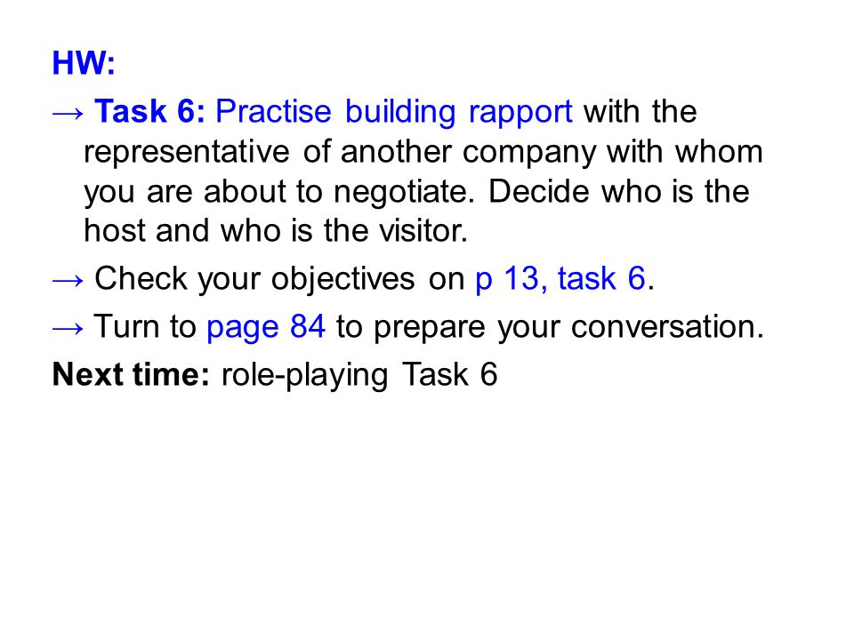 HW: → Task 6: Practise building rapport with the representative of another company with whom you are about to negotiate.