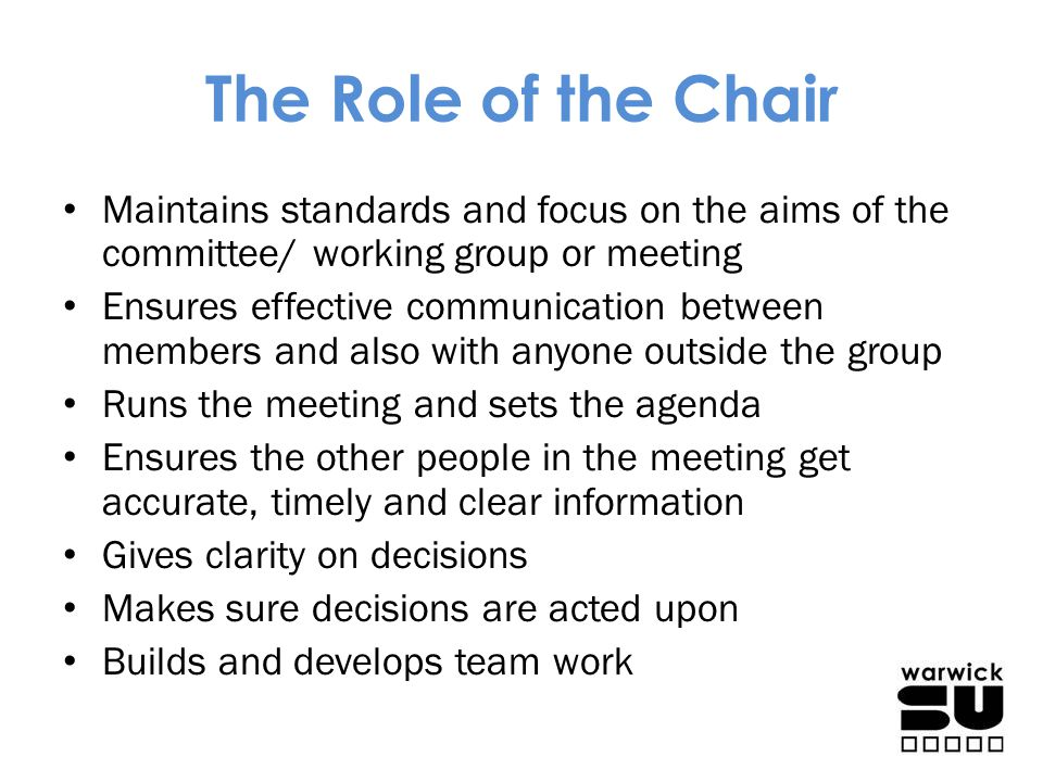 The Role of the Chair Maintains standards and focus on the aims of the committee/ working group or meeting.