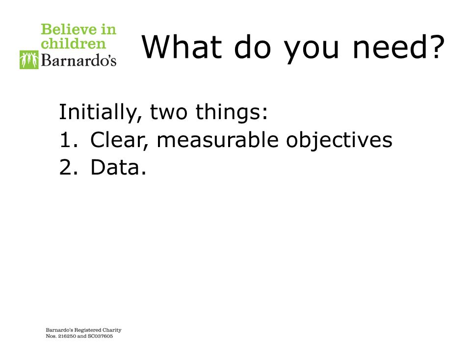 What do you need Initially, two things: Clear, measurable objectives