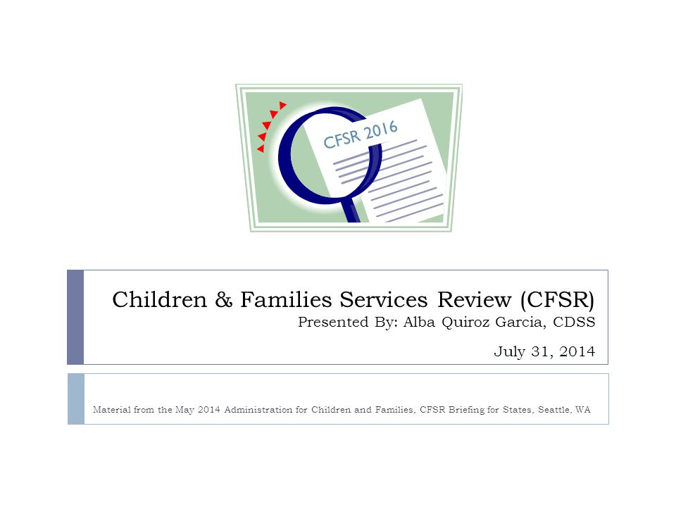 4/15/2017 CFSR 2016. Children & Families Services Review (CFSR) Presented By: Alba Quiroz Garcia, CDSS July 31, 2014.