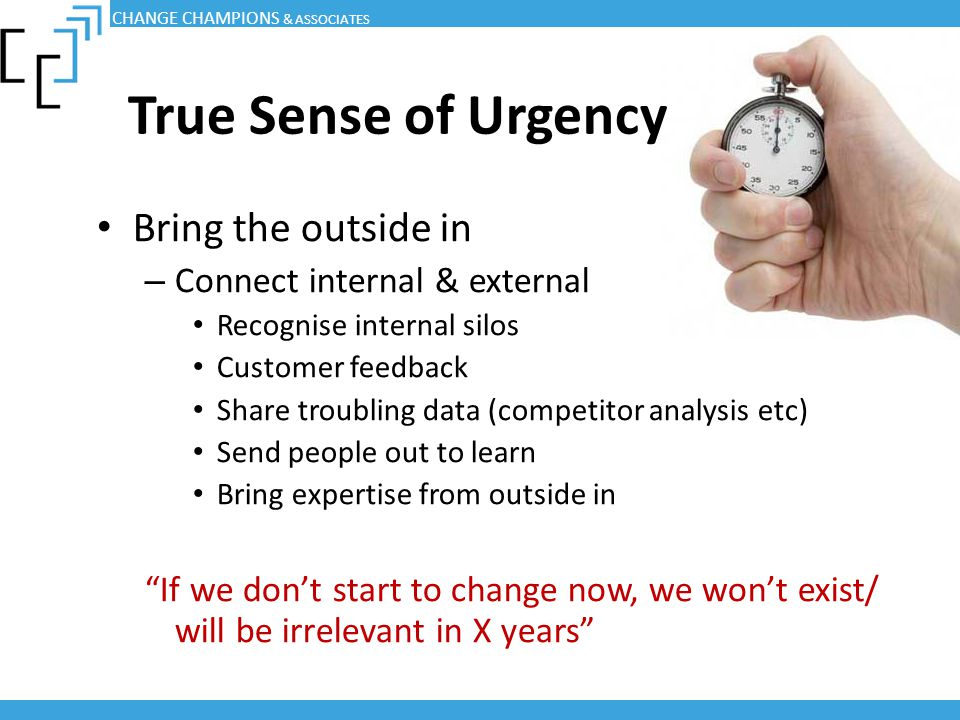 True Sense of Urgency Bring the outside in Connect internal & external