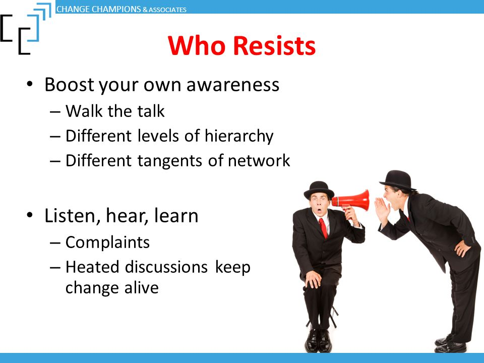 Who Resists Boost your own awareness Listen, hear, learn Walk the talk