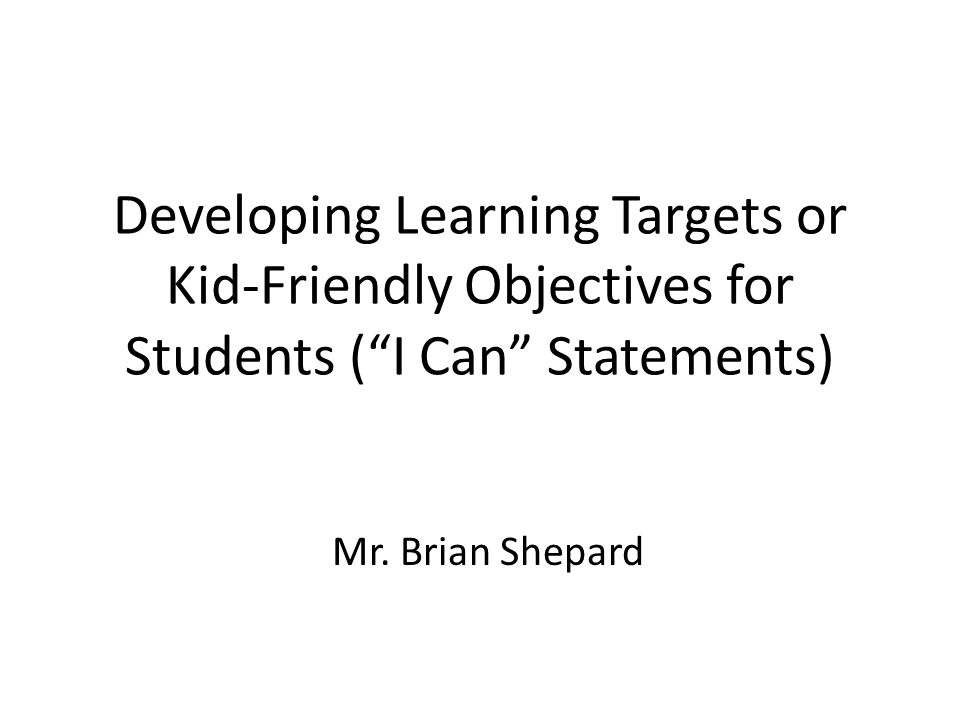 Developing Learning Targets or Kid-Friendly Objectives for Students ( I Can Statements)