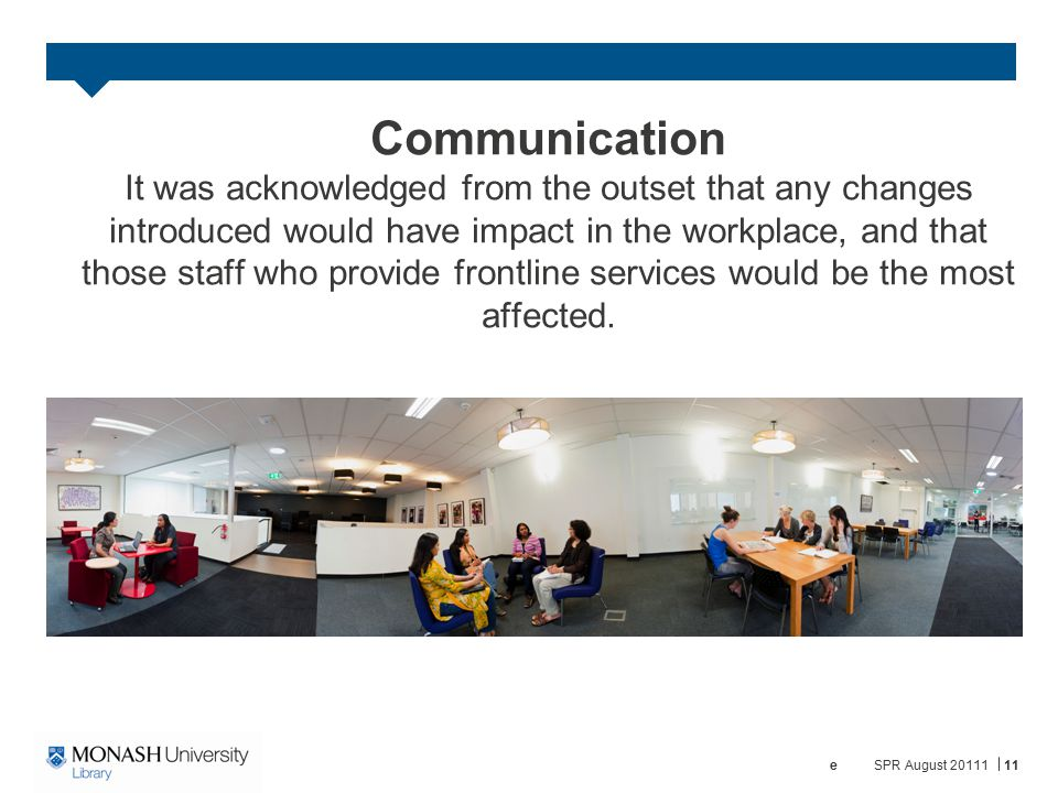 Communication It was acknowledged from the outset that any changes introduced would have impact in the workplace, and that those staff who provide frontline services would be the most affected.