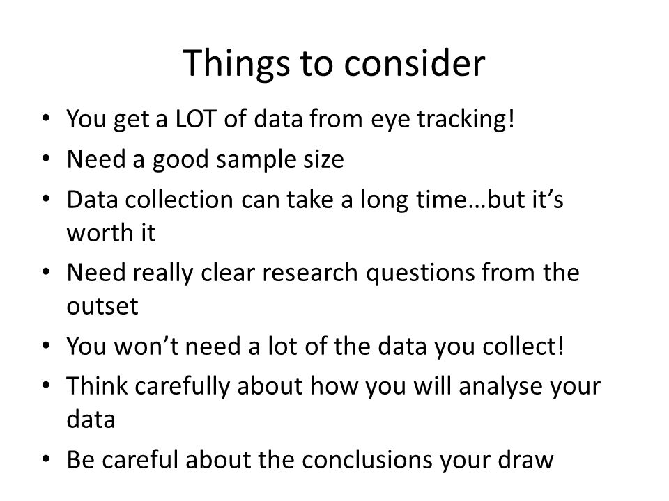 Things to consider You get a LOT of data from eye tracking!