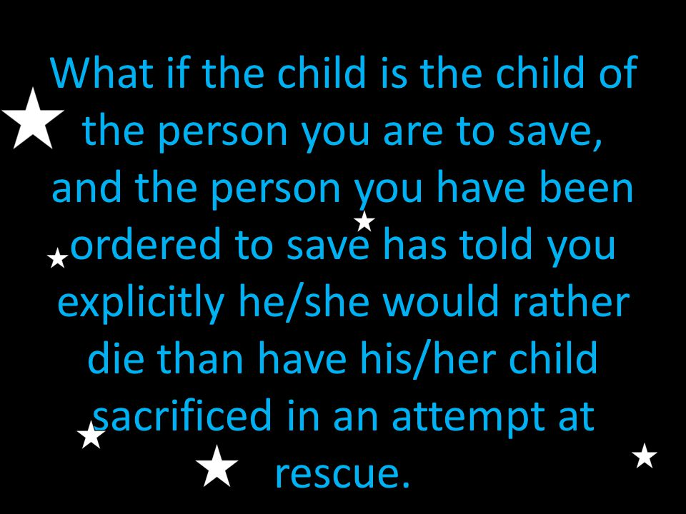 What if the child is the child of the person you are to save, and the person you have been ordered to save has told you explicitly he/she would rather die than have his/her child sacrificed in an attempt at rescue.